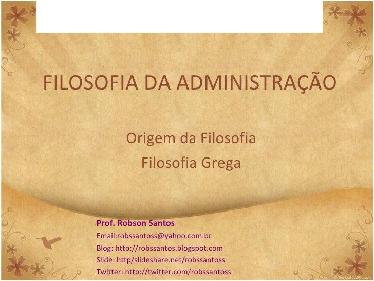FILOSOFIA DA ADMINISTRAÇÃO Origem da Filosofia Filosofia Grega Prof. Robson Santos Email:robssantoss@yahoo.com.br Blog: ht...