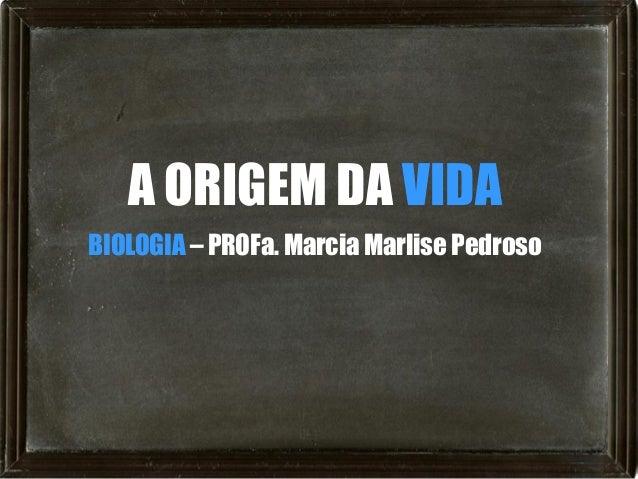 A ORIGEM DA VIDABIOLOGIA – PROFa. Marcia Marlise Pedroso