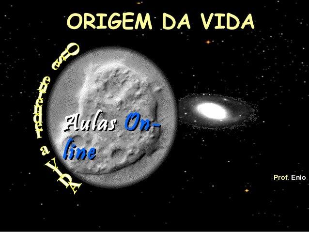 ORIGEM DA VIDAORIGEM DA VIDA   Prof.Prof. EnioEnio AulasAulas On-On- lineline