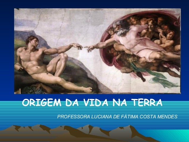 ORIGEM DA VIDA NA TERRA     PROFESSORA LUCIANA DE FÁTIMA COSTA MENDES