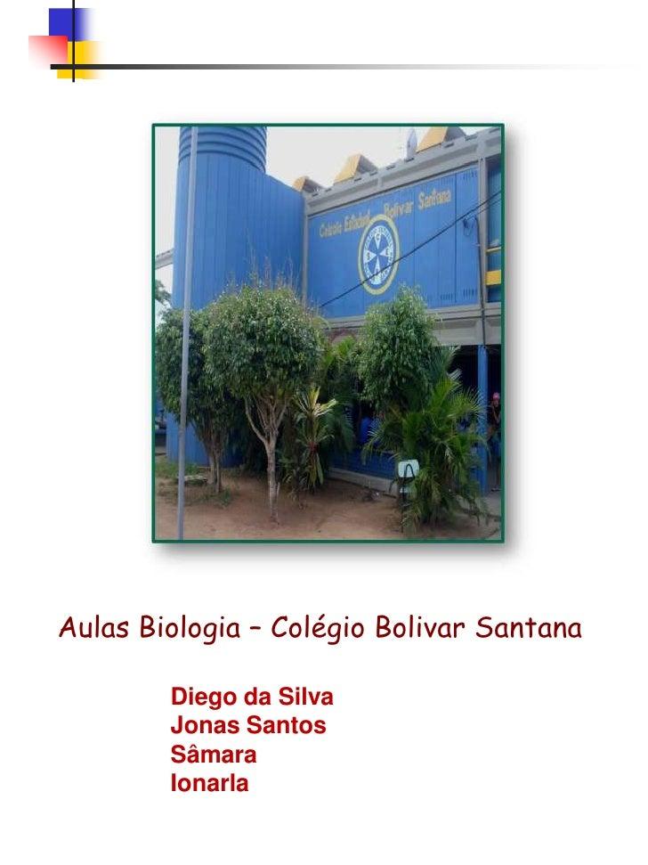 Aulas Biologia – Colégio Bolivar Santana<br />Diego da Silva<br />Jonas Santos<br />Sâmara<br />Ionarla<br />
