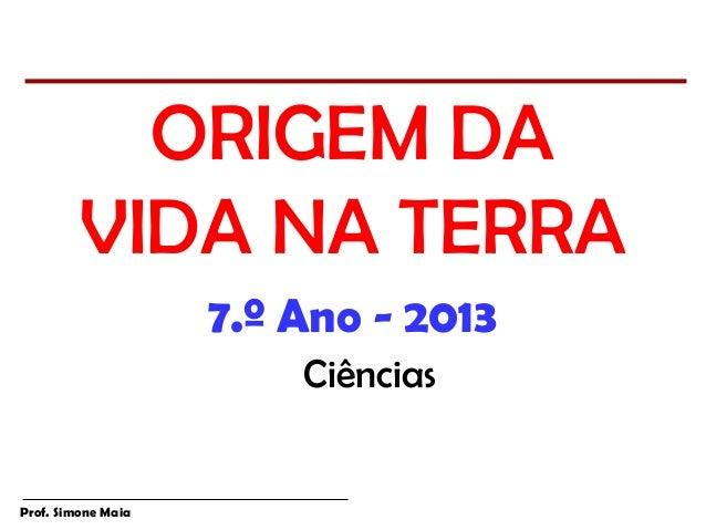 ORIGEM DA         VIDA NA TERRA                    7.º Ano - 2013                        CiênciasProf. Simone Maia