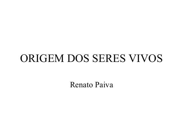 ORIGEM DOS SERES VIVOS Renato Paiva