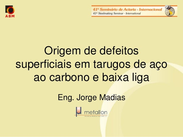 Origem de defeitos superficiais em tarugos de aço ao carbono e baixa liga  Eng. Jorge Madias