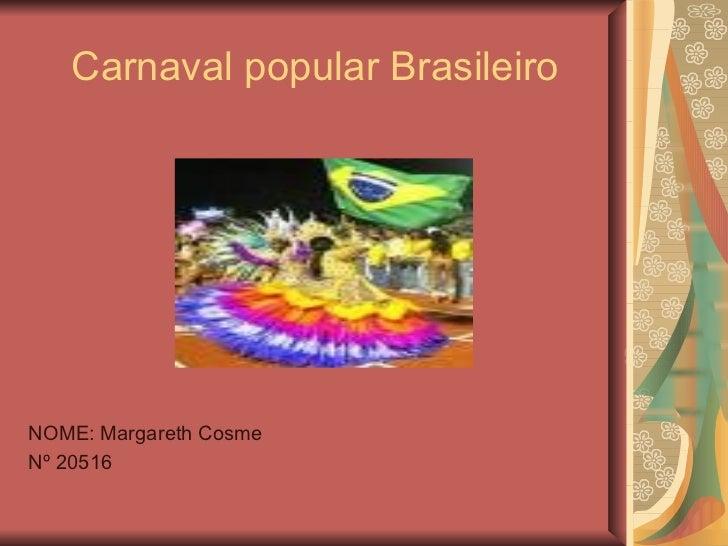 Carnaval popular Brasileiro <ul><li>NOME: Margareth Cosme </li></ul><ul><li>Nº 20516 </li></ul>