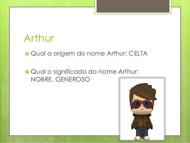 Arthur  Qual a origem do nome Arthur: CELTA  Qual o significado do nome Arthur: NOBRE, GENEROSO