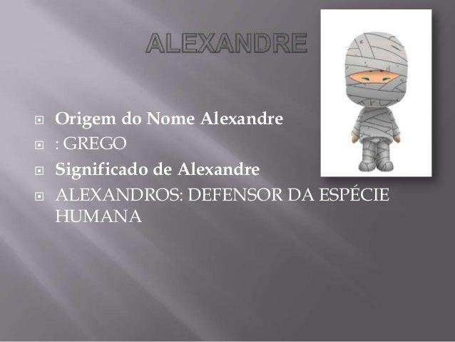  Origem do Nome Alexandre  : GREGO  Significado de Alexandre  ALEXANDROS: DEFENSOR DA ESPÉCIE HUMANA