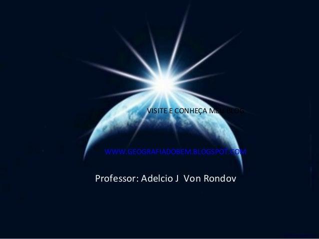 VISITE E CONHEÇA MEU BLOG  WWW.GEOGRAFIADOBEM.BLOGSPOT.COMProfessor: Adelcio J Von Rondov