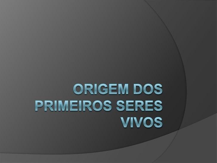 ORIGEM DOS PRIMEIROS SERES VIVOS<br />