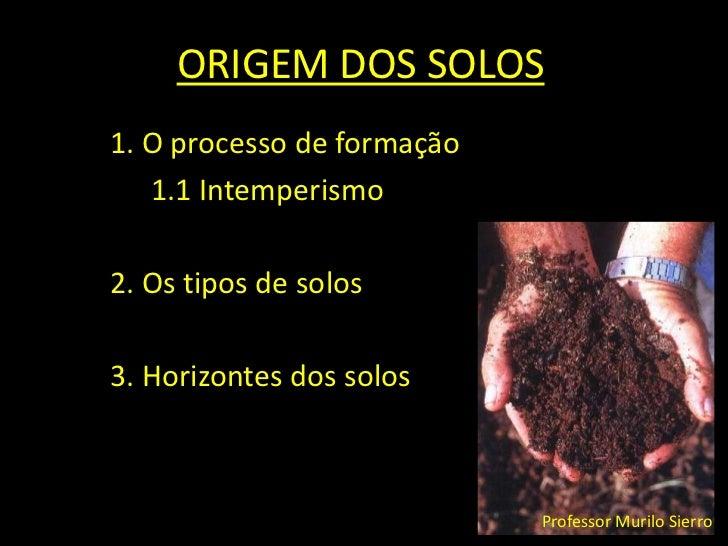 ORIGEM DOS SOLOS<br />1. O processo de formação<br />1.1 Intemperismo<br />2. Os tipos de solos<br />3. Horizontes dos so...