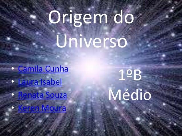 Origem do Universo • Camila Cunha • Laura Isabel • Renata Souza • Keren Moura 1ºB Médio