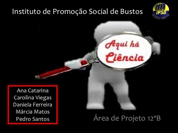 Instituto de Promoção Social de Bustos<br />Ana Catarina<br />Carolina Viegas<br />Daniela Ferreira<br />Márcia Matos<br /...