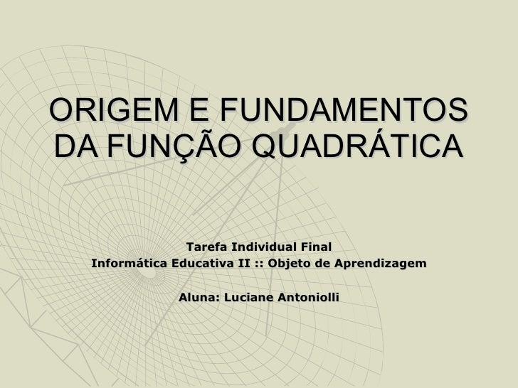 ORIGEM E FUNDAMENTOS DA FUNÇÃO QUADRÁTICA Tarefa Individual Final Informática Educativa II :: Objeto de Aprendizagem Aluna...