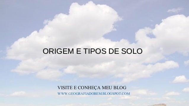 ORIGEM E TIPOS DE SOLO   VISITE E CONHEÇA MEU BLOG   WWW.GEOGRAFIADOBEM.BLOGSPOT.COM
