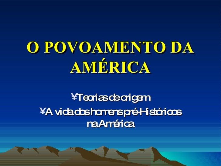 O POVOAMENTO DA AMÉRICA <ul><li>Teorias de origem </li></ul><ul><li>A vida dos homens pré-Históricos na América </li></ul>
