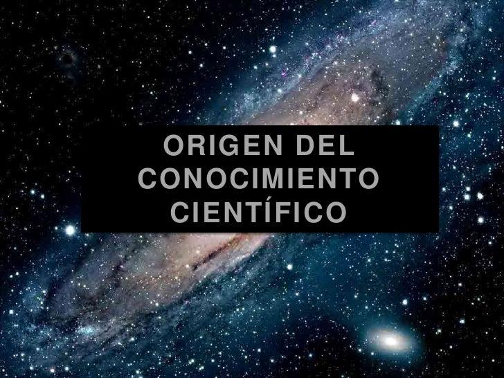 ORIGEN DEL CONOCIMIENTO CIENTÍFICO<br />