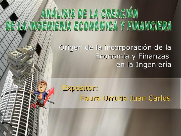 Expositor: Faura Urrutia Juan Carlos Origen de la incorporación de la Economía y Finanzas  en la Ingeniería ANÁLISIS DE LA...