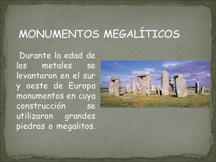 <ul><li>Durante la edad de los metales se levantaron en el sur y oeste de Europa monumentos en cuya construcción se utiliz...
