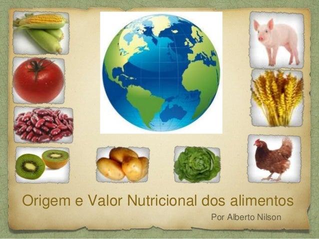 Origem e Valor Nutricional dos alimentos  Por Alberto Nilson