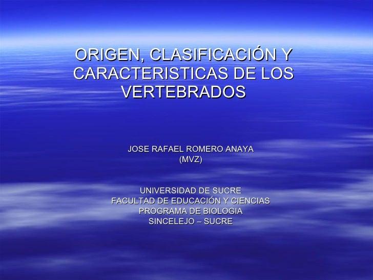 ORIGEN, CLASIFICACIÓN Y CARACTERISTICAS DE LOS VERTEBRADOS JOSE RAFAEL ROMERO ANAYA (MVZ) UNIVERSIDAD DE SUCRE FACULTAD DE...