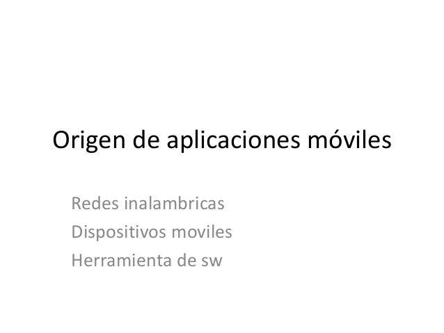 Origen de aplicaciones móviles Redes inalambricas Dispositivos moviles Herramienta de sw