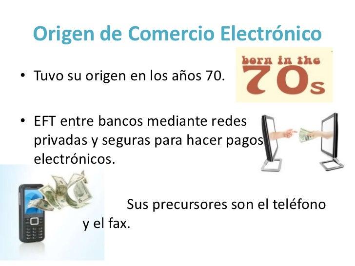 Origen de Comercio Electrónico• Tuvo su origen en los años 70.• EFT entre bancos mediante redes  privadas y seguras para h...