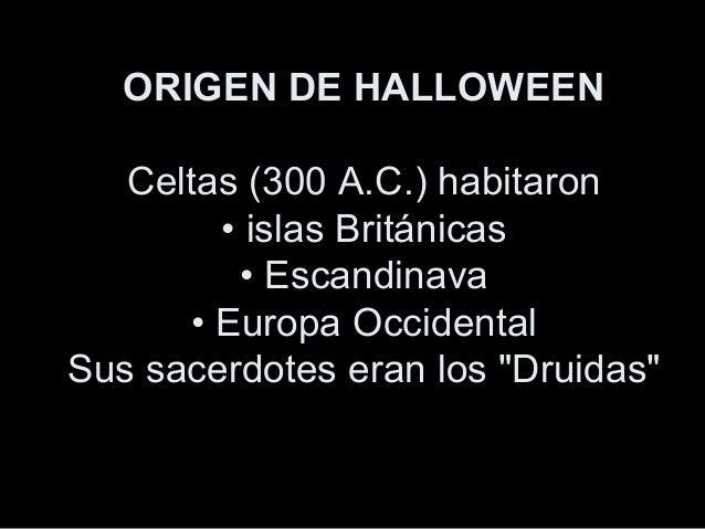 ORIGEN DE HALLOWEEN Celtas (300 A.C.) habitaron • islas Británicas • Escandinava • Europa Occidental Sus sacerdotes eran l...