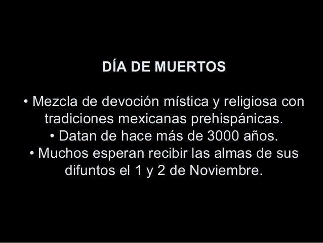 DÍA DE MUERTOS • Mezcla de devoción mística y religiosa con tradiciones mexicanas prehispánicas. • Datan de hace más de 30...