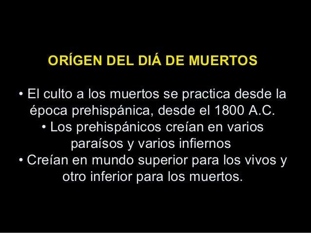 ORÍGEN DEL DIÁ DE MUERTOS • El culto a los muertos se practica desde la época prehispánica, desde el 1800 A.C. • Los prehi...