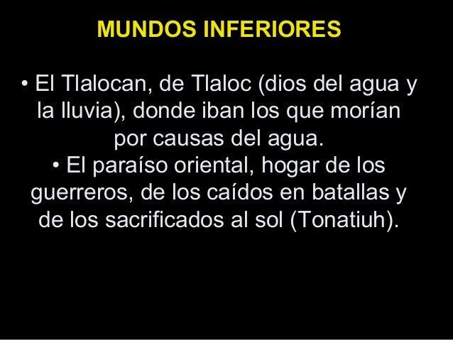 MUNDOS INFERIORES • El Tlalocan, de Tlaloc (dios del agua y la lluvia), donde iban los que morían por causas del agua. • E...