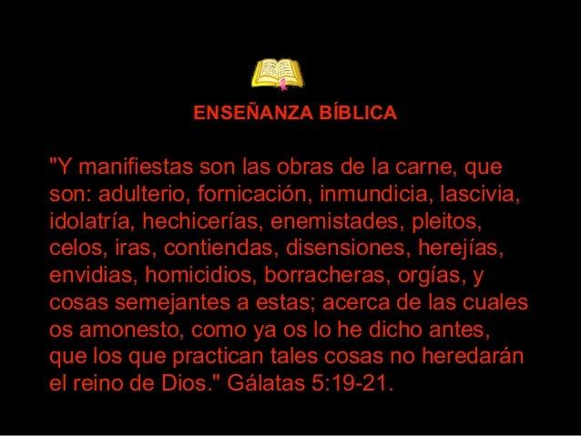 """""""Y manifiestas son las obras de la carne, que son: adulterio, fornicación, inmundicia, lascivia, idolatría, hechicerías, e..."""