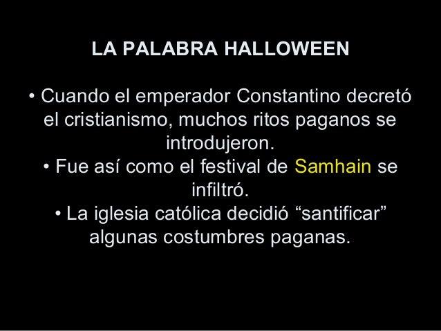 LA PALABRA HALLOWEEN • Cuando el emperador Constantino decretó el cristianismo, muchos ritos paganos se introdujeron. • Fu...