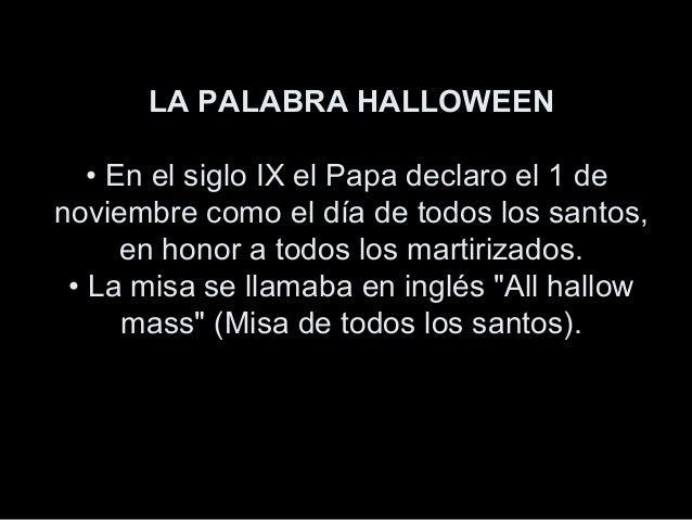 LA PALABRA HALLOWEEN • En el siglo IX el Papa declaro el 1 de noviembre como el día de todos los santos, en honor a todos ...
