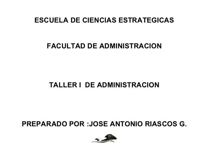 ESCUELA DE CIENCIAS ESTRATEGICAS     FACULTAD DE ADMINISTRACION      TALLER I DE ADMINISTRACIONPREPARADO POR :JOSE ANTONIO...