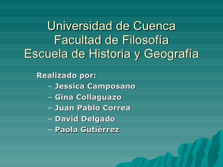 Universidad de Cuenca Facultad de Filosofía Escuela de Historia y Geografía <ul><li>Realizado por: </li></ul><ul><ul><li>J...