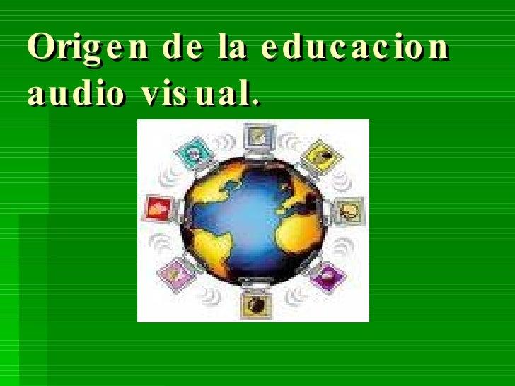Origen de la educacion audio visual.