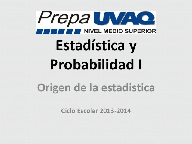 Estadística y Probabilidad I Origen de la estadistica Ciclo Escolar 2013-2014
