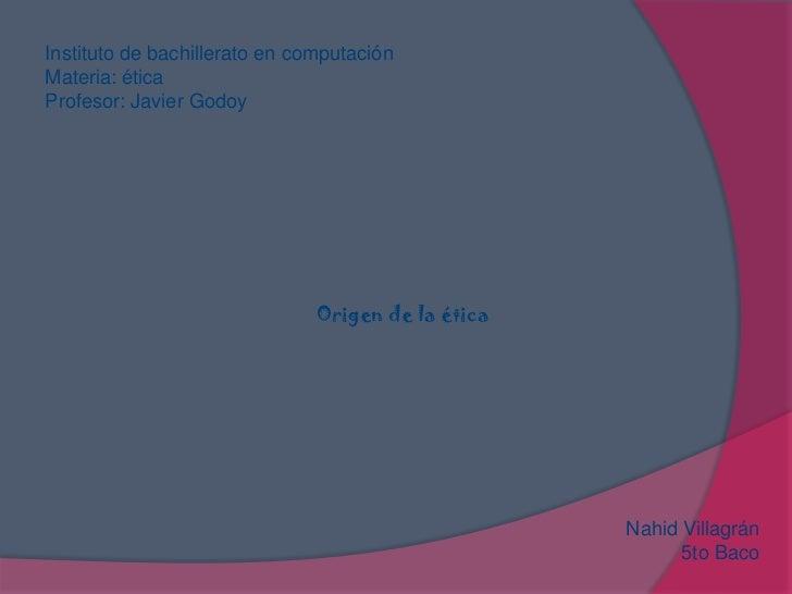 Instituto de bachillerato en computación <br />Materia: ética <br />Profesor: Javier Godoy<br />Origen de la ética<br />Na...