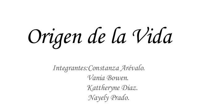 Origen de la Vida Integrantes:Constanza Arévalo. Vania Bowen. Kattheryne Diaz. Nayely Prado.