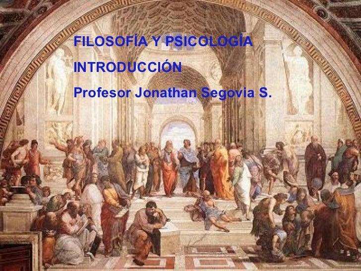 FILOSOFÍA Y PSICOLOGÍA INTRODUCCIÓN Profesor Jonathan Segovia S.