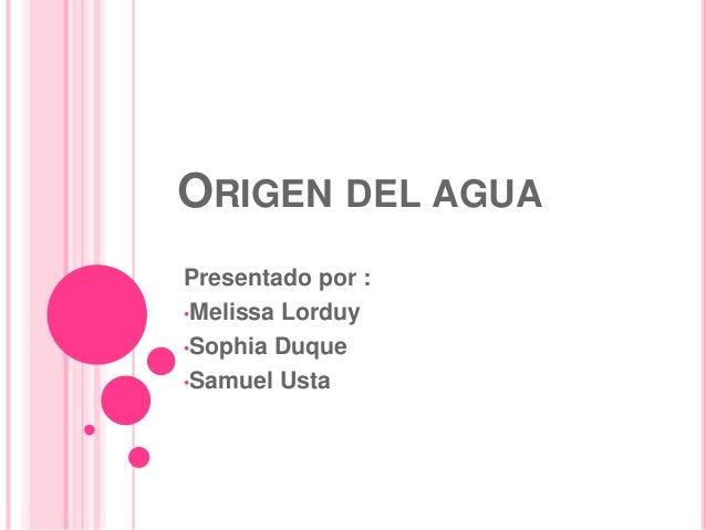 ORIGEN DEL AGUA Presentado por : •Melissa Lorduy •Sophia Duque •Samuel Usta