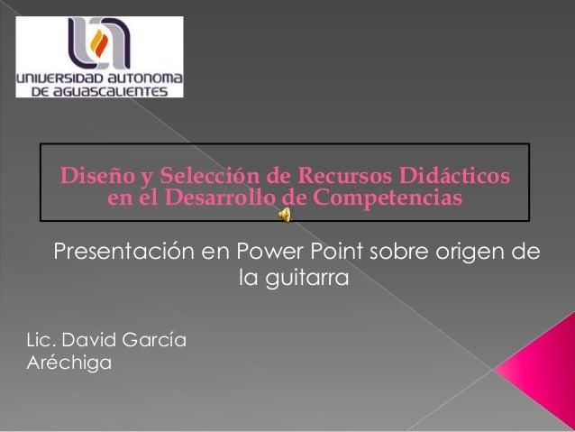 Lic. David García Aréchiga Presentación en Power Point sobre origen de la guitarra Diseño y Selección de Recursos Didáctic...