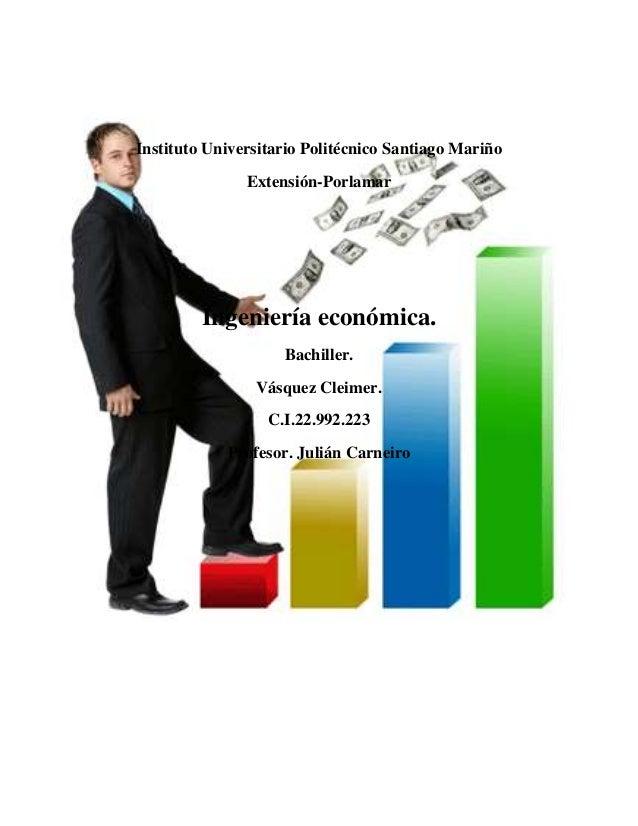 Instituto Universitario Politécnico Santiago Mariño Extensión-Porlamar Ingeniería económica. Bachiller. Vásquez Cleimer. C...