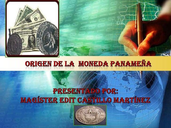 ORIGEN DE LA  moneda PANAMEÑAPRESENTADO POR:magíster EDIT CASTILLO Martínez<br />