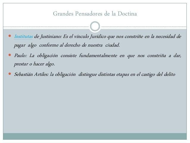 Grandes Pensadores de la Doctina  Institutas de Justiniano: Es el vínculo Jurídico que nos constriñe en la necesidad de p...
