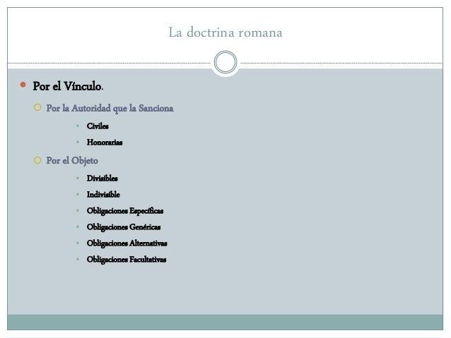 La doctrina romana  Por el Vínculo.  Por la Autoridad que la Sanciona • Civiles • Honorarias  Por el Objeto • Divisible...