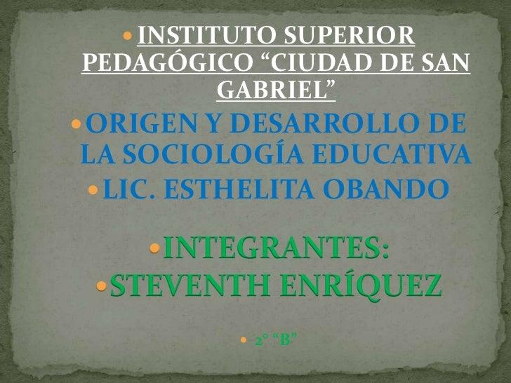 """INSTITUTO SUPERIOR PEDAGÓGICO """"CIUDAD DE SAN GABRIEL""""<br />ORIGEN Y DESARROLLO DE LA SOCIOLOGÍA EDUCATIVA<br />LIC. ESTHEL..."""