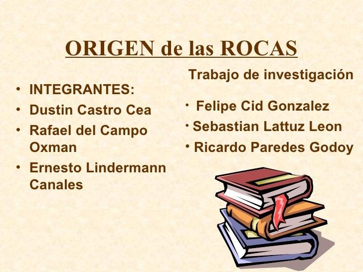 ORIGEN de las ROCAS <ul><li>INTEGRANTES: </li></ul><ul><li>Dustin Castro Cea </li></ul><ul><li>Rafael del Campo Oxman </li...