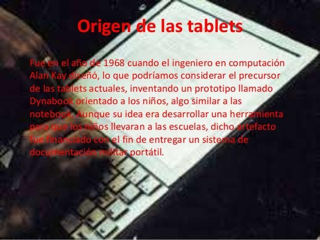 Origen de las tablets Fue en el año de 1968 cuando el ingeniero en computación Alan Kay diseñó, lo que podríamos considera...