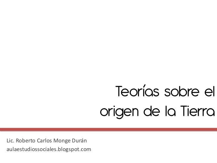 Teorías sobre el                                    origen de la TierraLic. Roberto Carlos Monge Duránaulaestudiossociales...